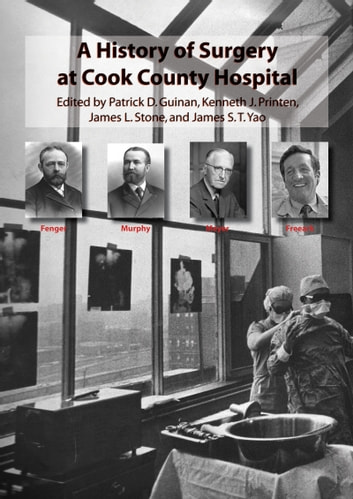 A History of Surgery at Cook County Hospital ebook by Patrick D. Guinan, Kenneth J. Printen, James L. Stone, James S.T. Yao