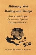 Millinery Hat Making and Design - Fancy and Draped Crowns and Special-Purpose Millinery ebook by Various