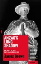 Anzac's Long Shadow - The Cost of Our National Obsession ebook by James Brown