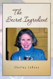 The Secret Ingredient - or How to Cook a Perfect 3-Minute Egg in Twenty Minutes ebook by Shelley LeRoux
