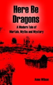 Here Be Dragons - A Modern Tale of Mortals, Myths and Mystery ebook by Anne Wilson