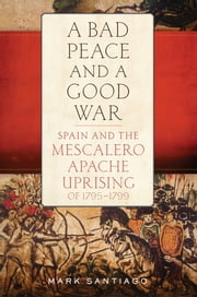 A Bad Peace and a Good War - Spain and the Mescalero Apache Uprising of 1795–1799 ebook by Mark Santiago