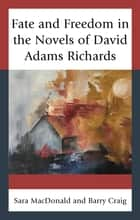 Fate and Freedom in the Novels of David Adams Richards ebook by Sara MacDonald, Barry Craig
