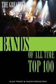 The Greatest Bands of All Time: Top 100 ebook by alex trostanetskiy