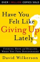 Have You Felt Like Giving Up Lately? ebook by David Wilkerson