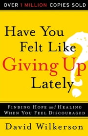 Have You Felt Like Giving Up Lately? - Finding Hope and Healing When You Feel Discouraged ebook by David Wilkerson