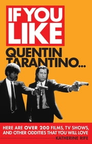 If You Like Quentin Tarantino... - Here Are Over 200 Films, TV Shows and Other Oddities That You Will Love ebook by Katherine Rife