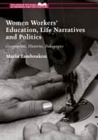 Women Workers' Education, Life Narratives and Politics ebook by Maria Tamboukou