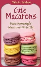 Cute Macarons : Make Homemade Macarons Perfectly ebook by Julia M.Graham