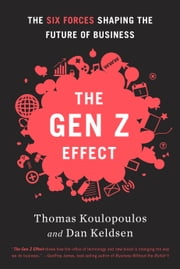 The Gen Z Effect - The Six Forces Shaping the Future of Business ebook by Tom Koulopoulos,Dan Keldsen
