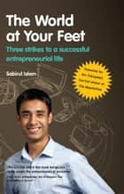 The World At Your Feet - Three Strikes to a Successful Entrepreneurial Life ebook by Sabirul Islam
