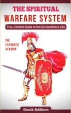 The Spiritual Warfare System - The Ultimate Guide to the Extraordinary Life ebook by Enock Addison