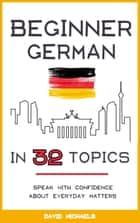Beginner German in 32 Topics: Speak with Confidence About Everyday Matters. ebook by