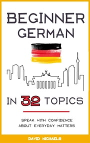 Beginner German in 32 Topics: Speak with Confidence About Everyday Matters. ebook by David Michaels