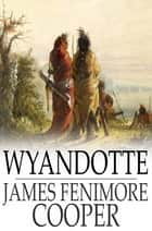 Wyandotte - Or, The Hutted Knoll: A Tale ebook by James Fenimore Cooper
