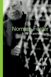 Norman Foster: A Life in Architecture ebook by Deyan Sudjic