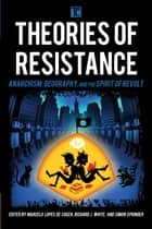 Theories of Resistance - Anarchism, Geography, and the Spirit of Revolt ebook by Marcelo Lopes de Souza, Richard J. White, Reader in Economic Geography,...
