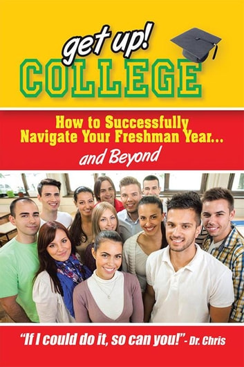 Get Up! College - How to Successfully Navigate Your Freshman Year . . . and Beyond ebook by Dr. Chris Miller