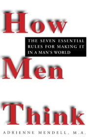 How Men Think - The Seven Essential Rules for Making It in a Man's World ebook by Adrienne Mendell