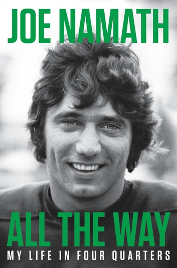 All the Way - My Life in Four Quarters ebook by Joe Namath