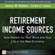 Retirement Income Sources - New Models for Your Work and Your Life in the New Economy ebook by James W. Walker,Linda H. Lewis