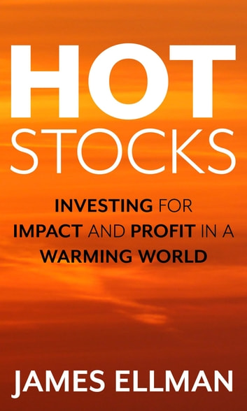 Hot Stocks - Investing for Impact and Profit in a Warming World ebook by James Ellman