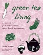 Green Tea Living - A Japan-Inspired Guide to Eco-friendly Habits, Health, and Happiness ebook by Toshimi A. Kayaki, Miyuki Matsuo