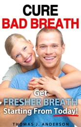Cure Bad Breath: Get A Fresher Breath Starting from Today! ebook by Thomas J. Anderson