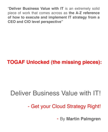 TOGAF Unlocked (The Missing Pieces): Deliver Business Value With IT! - Get Your Cloud Strategy Right! ebook by Martin Palmgren