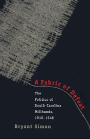 A Fabric of Defeat - The Politics of South Carolina Millhands, 1910-1948 ebook by Bryant Simon