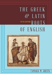 The Greek & Latin Roots of English ebook by Tamara M. Green