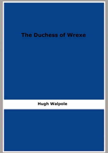 The Duchess of Wrexe: Her Decline and Death: A Romantic Commentary ebook by Hugh Walpole