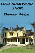 LOOK HOMEWARD, ANGEL - A Story of the Buried Life ebook by Thomas Wolfe