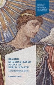 Beyond Evidence Based Policy in Public Health - The Interplay of Ideas ebook by Katherine Smith