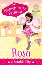 Fashion Fairy Princess: Rosa in Sparkle City ebook by Poppy Collins