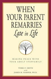 When Your Parent Remarries Late In Life - Making Peace With Your Adult Stepfamily ebook by Terri Smith,James P. Harper