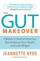 The Gut Makeover - 4 Weeks to Nourish Your Gut, Revolutionize Your Health, and Lose Weight ebook by Jeannette Hyde