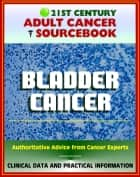 21st Century Adult Cancer Sourcebook: Bladder Cancer, Urinary Bladder Neoplasms - Clinical Data for Patients, Families, and Physicians ebook by Progressive Management