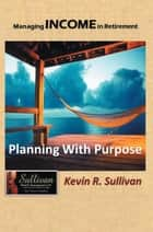 Managing Income in Retirement - Planning with Purpose ebook by