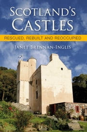 Scotland's Castles - Rescued, Rebuilt and Reoccupied ebook by Dr Janet Brennan-Inglis