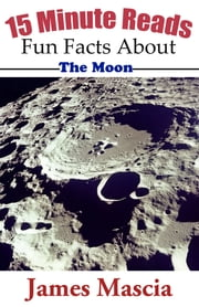 15 Minute Reads: Fun Facts About the Moon ebook by James Mascia