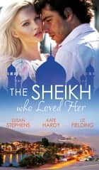 The Sheikh Who Loved Her: Ruling Sheikh, Unruly Mistress / Surrender to the Playboy Sheikh / Her Desert Dream (Mills & Boon M&B) ebook by Susan Stephens, Kate Hardy, Liz Fielding