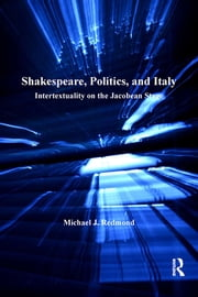 Shakespeare, Politics, and Italy - Intertextuality on the Jacobean Stage ebook by Michael J. Redmond