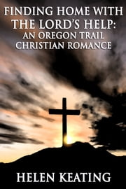 Finding Home with The Lord's Help (An Oregon Trail Christian Romance) ebook by Helen Keating