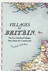 Villages of Britain - The Five Hundred Villages that Made the Countryside ebook by Clive Aslet