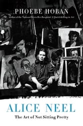 Alice Neel - The Art of Not Sitting Pretty ebook by Phoebe Hoban