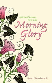 Morning Glory - Spiritual Lessons From Life ebook by Samuel Charles Poteat III