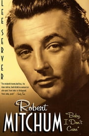 "Robert Mitchum - ""Baby I Don't Care"" ebook by Lee Server"
