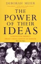 The Power of Their Ideas - Lessons for America from a Small School in Harlem ebook by Deborah Meier