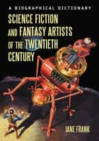 Science Fiction and Fantasy Artists of the Twentieth Century - A Biographical Dictionary ebook by Jane Frank